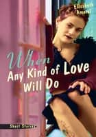 When Any Kind of Love Will Do - Short Stories ebook by Elisabeth Amaral