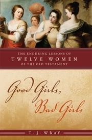 Good Girls, Bad Girls - The Enduring Lessons of Twelve Women of the Old Testament ebook by T. J. Wray