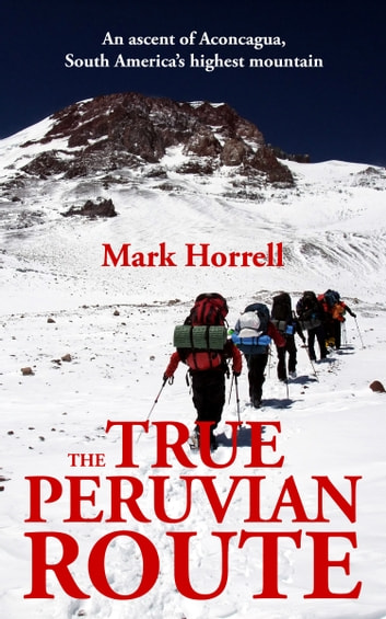 The True Peruvian Route: An Ascent of Aconcagua, South America's Highest Mountain ebook by Mark Horrell