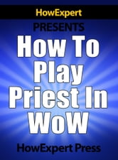 How To Play a Priest In WoW ebook by HowExpert
