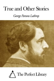 True and Other Stories ebook by George Parsons Lathrop