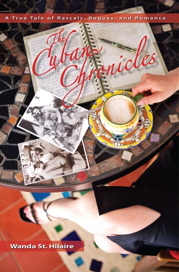 The Cuban Chronicles: A True Tale of Rascals, Rogues, and Romance ebook by Wanda St. Hilaire