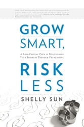 Grow Smart, Risk Less: A Low-Capital Path to Multiplying Your Business Through Franchising ebook by Shelly Sun