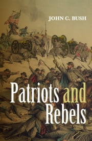 Patriots and Rebels ebook by John C. Bush