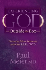 Experiencing God Outside the Box - Growing More Intimate with the REAL GOD ebook by Paul Meier, MD