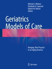 Geriatrics Models of Care - Bringing 'Best Practice' to an Aging America ebook by Michael L. Malone,Elizabeth Capezuti,Robert M. Palmer