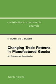 Changing Trade Patterns in Manufactured Goods: An Econometric Investigation ebook by Balassa, B.