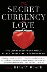 The Secret Currency of Love - The Unabashed Truth About Women, Money, and Relationships ebook by Hilary Black