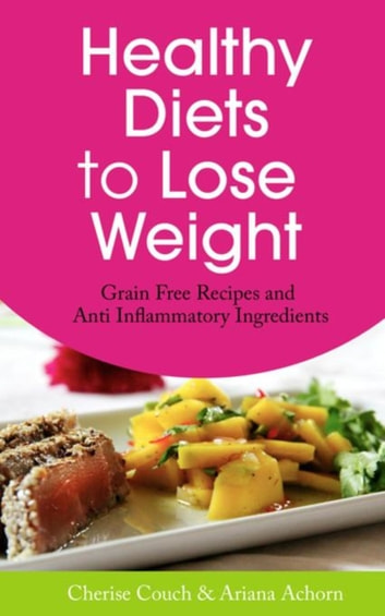 Healthy Diets to Lose Weight - Grain Free Recipes and Anti Inflammatory Ingredients ebook by Couch Cherise,Achorn Ariana