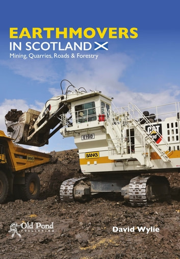 Earthmovers in Scotland - Mining, Quarries, Roads and Forestry ebook by David Wylie