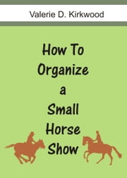 How To Organize a Small Horse Show ebook by Valerie D Kirkwood