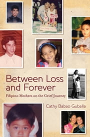Between Loss and Forever - Filipino Mothers on their Grief Journey ebook by Cathy Babao Guballa