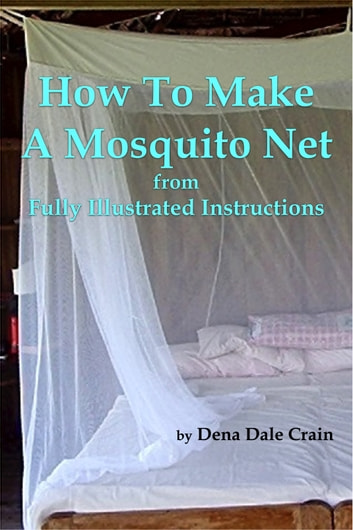How to Make a Mosquito Net From Fully Illustrated Instructions ebook by Dena Dale Crain
