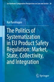 The Politics of Systematization in EU Product Safety Regulation: Market, State, Collectivity, and Integration ebook by Kai Purnhagen