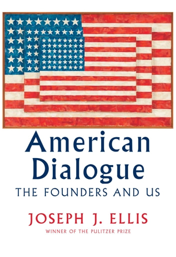 American Dialogue - The Founders and Us eBook by Joseph J. Ellis