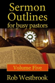Sermon Outlines for Busy Pastors: Volume 5 ebook by Rob Westbrook