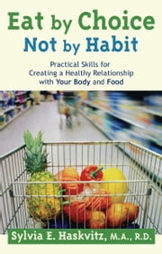 Eat by Choice, Not by Habit: Practical Skills for Creating a Healthy Relationship with Your Body and Food ebook by Sylvia Haskvitz, MA, RD