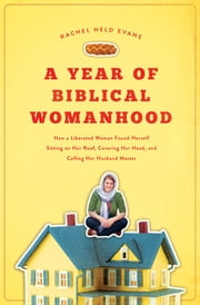 "A Year of Biblical Womanhood - How a Liberated Woman Found Herself Sitting on Her Roof, Covering Her Head, and Calling Her Husband ""Master"" ebook by Rachel Held Evans"