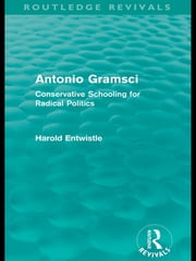 Antonio Gramsci (Routledge Revivals) - Conservative Schooling for Radical Politics ebook by Harold Entwistle