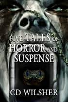 Five Tales of Horror and Suspense ebook by CD Wilsher
