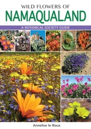 Wild Flowers of Namaqualand - A Botanical Society guide ebook by Annelise le Roux