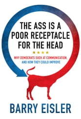 The Ass Is A Poor Receptacle For The Head - Why Democrats Suck At Communication, And How They Could Improve ebook by Barry Eisler