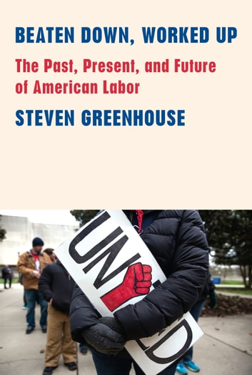 Beaten Down, Worked Up - The Past, Present, and Future of American Labor ebook by Steven Greenhouse
