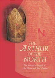 The Arthur of the North - The Arthurian Legend in the Norse and Rus' Realms ebook by Marianne E. Kalinke