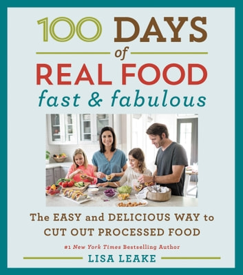 100 Days of Real Food: Fast & Fabulous - The Easy and Delicious Way to Cut Out Processed Food ebook by Lisa Leake