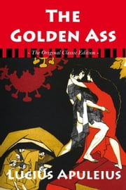 The Golden Ass - The Original Classic Edition ebook by Apuleius, Lucius