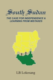 South Sudan: The Case for Independence & Learning from Mistakes ebook by LB Lokosang