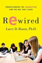 Rewired - Understanding the iGeneration and the Way They Learn ebook by Larry D. Rosen, Ph.D.