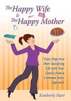 The Happy Wife & The Happy Mother - 7 Easy Steps To A More Satisfying Life With Your Family From A Common Sense Approach ebook by Kimberly Hart