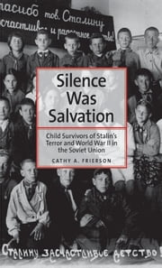 Silence Was Salvation - Child Survivors of Stalin's Terror and World War II in the Soviet Union ebook by Cathy A. Frierson