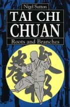 Tai Chi Chuan Roots & Branches ebook by Nigel Sutton