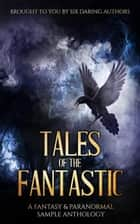 Tales of the Fantastic - A Fantasy & Paranormal Sample Anthology ebook by Alex E. Carey, Daccari Buchelli, David Gilchrist,...