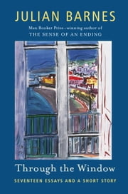 Through the Window - Seventeen Essays and a Short Story ebook by Julian Barnes