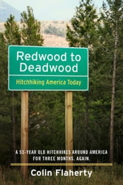 Redwood to Deadwood: Hitchhiking America Today. - A 53-Year Old Hitchhikes Around America for three months. Again. ebook by Colin Flaherty