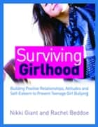 Surviving Girlhood - Building Positive Relationships, Attitudes and Self-Esteem to Prevent Teenage Girl Bullying ebook by Nikki Giant, Rachel Beddoe