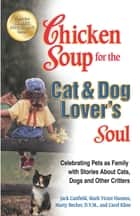 Chicken Soup for the Cat & Dog Lover's Soul - Celebrating Pets as Family with Stories About Cats, Dogs and Other Critters ebook by Jack Canfield, Mark Victor Hansen