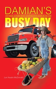 DAMIAN'S BUSY DAY - And Bonus: Alphabet Book / Counting Book Down on the Farm ebook by Lori Austin McDonald