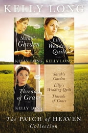 The Patch of Heaven Collection - Sarah's Garden, Lilly's Wedding Quilt, Threads of Grace ebook by Kelly Long