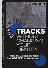 Cover Your Tracks Without Changing Your Identity: How to Disappear Until You WANT to Be Found ebook by Wilson, B.
