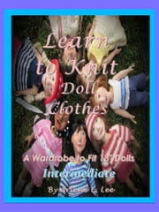 "Learn to Knit Doll Clothes - A Wardrobe to fit 18"" Dolls - Intermediate ebook by Arlene E. Lee"