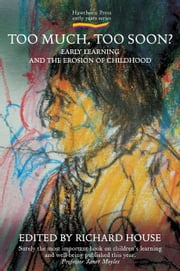 Too Much, Too Soon? - Early Learning and the Erosion of Childhood ebook by Richard House