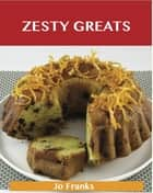 Zesty Greats: Delicious Zesty Recipes, The Top 36 Zesty Recipes ebook by Jo Franks