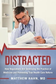Distracted - How Regulations Are Destroying the Practice of Medicine and Preventing True Health-Care Reform ebook by Matthew Hahn