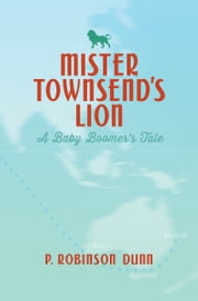 Mister Townsend's Lion: A Baby Boomer's Tale ebook by P Robinson Dunn