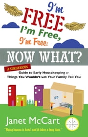 I'm Free, I'm Free, I'm Free: Now What? - A Semiserious Guide to Early Housekeeping, or Things You Wouldn't Let Your Family Tell You ebook by Janet McCart