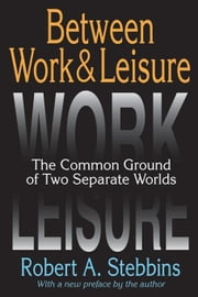 Between Work and Leisure: The Common Ground of Two Separate Worlds ebook by Stebbins, Robert A.